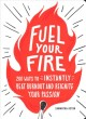 Cover for Fuel your fire: 200 ways to instantly beat burnout and reignite your passio...
