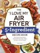 "Cover for The ""I love my air fryer"" 5-ingredient recipe book: from French toast stick..."