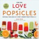 Cover for For the love of popsicles: naturally delicious icy sweet summer treats from...