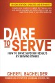 Cover for Dare to serve: how to drive superior results by serving others