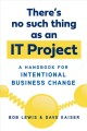 Cover for There's no such thing as an IT project: a handbook for intentional business...