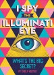 Cover for I spy the Illuminati eye: what's the big secret?