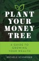 Cover for Plant your money tree: a guide to growing your wealth