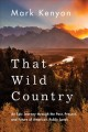 Cover for That Wild Country: An Epic Journey Through the Past, Present, and Future of...