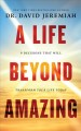 Cover for A life beyond amazing: 9 decisions that will transform your life today