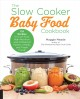 Cover for The slow cooker baby food cookbook: 125 recipes for low-fuss, high-nutritio...
