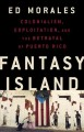 Cover for Fantasy island: colonialism, exploitation, and the betrayal of Puerto Rico