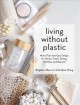 Cover for Living without plastic: more than 100 easy swaps for home, travel, dining, ...