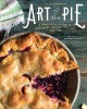 Cover for Art of the pie: a practical guide to homemade crusts, fillings, and life