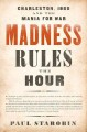 Cover for Madness rules the hour: Charleston, 1860 and the mania for war