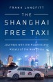 Cover for The Shanghai free taxi: journeys with the hustlers and rebels of the new Ch...