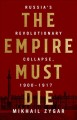 Cover for The empire must die: Russia's revolutionary collapse, 1900-1917