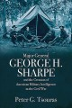 Cover for Major General George H. Sharpe and the creation of American military intell...