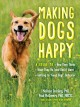 Cover for Making dogs happy: a guide to how they think, what they do (and don't) want...