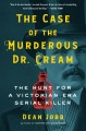 Cover for The case of the murderous Dr. Cream: the hunt for a Victorian era serial ki...