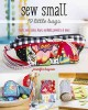 Cover for Sew small: 19 little bags: stash your coins, keys, earbuds, jewelry & more