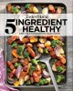 Cover for 5 ingredient healthy: simply delicious dishes for today's cooks
