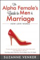 Cover for The alpha female's guide to men & marriage: how love works
