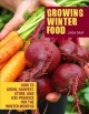 Cover for Growing winter food: how to grow, harvest, store, and use produce for the w...
