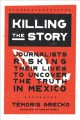 Cover for Killing the story: journalists risking their lives to uncover the truth in ...