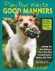 Cover for Play your way to good manners: getting the best behavior from your dog thro...