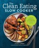 Cover for The clean eating slow cooker: a healthy cookbook of wholesome meals that pr...