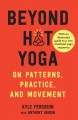 Cover for Beyond hot yoga: on patterns, practice, and movement: with an illustrated g...