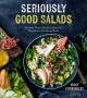 Cover for Seriously good salads: creative flavor combinations for nutritious, satisfy...