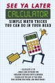 Cover for See ya later, calculator. 101 Simple Math Tricks You Can Do in Your Head