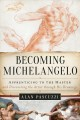 Cover for Becoming Michelangelo: apprenticing to the master, and discovering the arti...