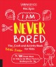 Cover for I am never bored: the best ever craft and activity book for kids: 100 great...