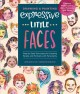Cover for Drawing & painting expressive little faces: step-by-step techniques for cre...