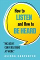 Cover for How to listen and how to be heard: inclusive conversations at work