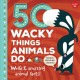 Cover for 50 wacky things animals do: weird & amazing animal facts