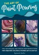 Cover for The Art of Paint Pouring: Tips, Techniques, and Step-by-step Instructions f...