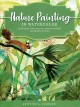 Cover for Nature Painting in Watercolor: Learn to Paint Florals, Ferns, Trees, and Mo...