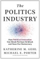 Cover for The politics industry: how political innovation can break partisan gridlock...