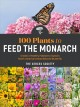 Cover for 100 Plants to Feed the Monarch: Create a Healthy Habitat to Sustain North A...