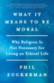 Cover for What it means to be moral: why religion is not necessary for living an ethi...