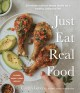 Cover for Just Eat Real Food: 30-minute Nutrient-dense Meals for a Healthy, Balanced ...