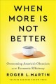 Cover for When more is not better: overcoming America's obsession with economic effic...
