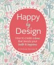 Cover for Happy by design: how to create a home that boosts your health & happiness
