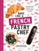 Cover for Bake like a French pastry chef: delectable cakes, perfect tarts, flaky croi...