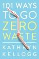 Cover for 101 ways to go zero waste / Kathryn Kellogg.