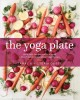 Cover for The yoga plate: bring your practice into the kitchen with 108 simple & nour...