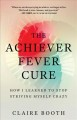 Cover for The Achiever Fever Cure: How I Learned to Stop Striving Myself Crazy