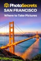 Cover for Photosecrets San Francisco: Where to Take Pictures