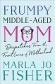Cover for Frumpy Middle-Aged Mom: Dispatches from the Front Lines of Motherhood