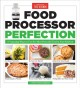 Cover for Food processor perfection: 75 amazing ways to use the most powerful tool in...