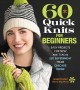 Cover for 60 quick knits for beginners: easy projects for new knitters in 220 Superwa...